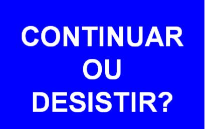 CONTINUAR OU DESISTIR?